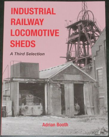 Industrial Railway Locomotive Sheds - A Third Selection, by Adrian Booth
